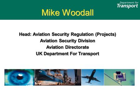 Mike Woodall Head: Aviation Security Regulation (Projects) Aviation Security Division Aviation Directorate UK Department For Transport Mike Woodall Head:
