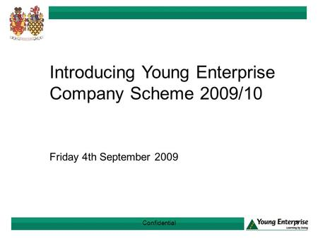 Confidential1 Introducing Young Enterprise Company Scheme 2009/10 Friday 4th September 2009.