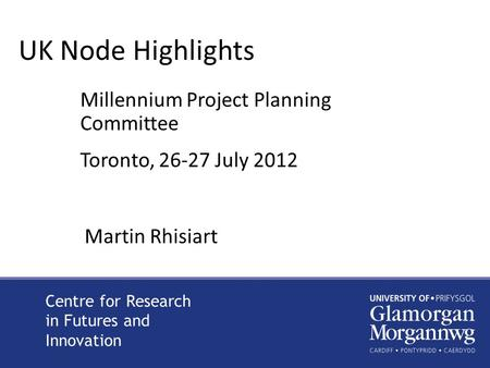 UK Node Highlights Millennium Project Planning Committee Toronto, 26-27 July 2012 Centre for Research in Futures and Innovation Martin Rhisiart.
