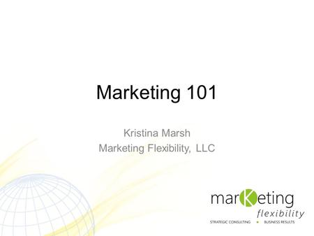 Marketing 101 Kristina Marsh Marketing Flexibility, LLC.