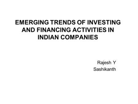EMERGING TRENDS OF INVESTING AND FINANCING ACTIVITIES IN INDIAN COMPANIES Rajesh Y Sashikanth.