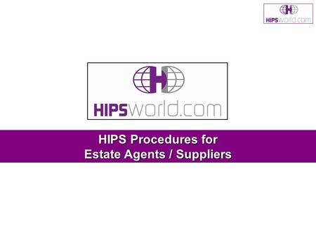 HIPS Procedures for Estate Agents / Suppliers. Updated August 2008HIPSworld guide - Estate Agent / Supplier 2 Content 1.Logging in to Our Home Information.