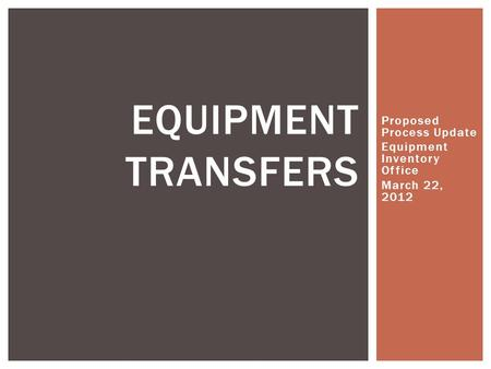 Proposed Process Update Equipment Inventory Office March 22, 2012 EQUIPMENT TRANSFERS.