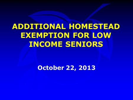 ADDITIONAL HOMESTEAD EXEMPTION FOR LOW INCOME SENIORS October 22, 2013.