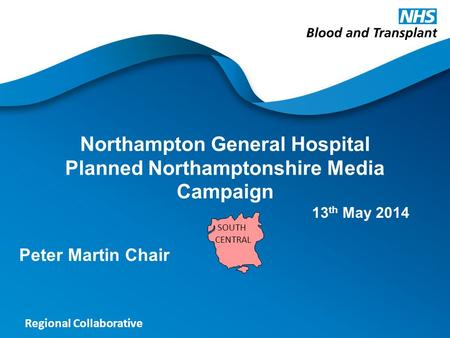 Regional Collaborative Northampton General Hospital Planned Northamptonshire Media Campaign Peter Martin Chair SOUTH CENTRAL 13 th May 2014.