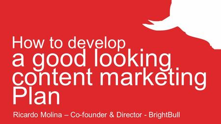 How to develop a good looking content marketing Plan Ricardo Molina – Co-founder & Director - BrightBull.