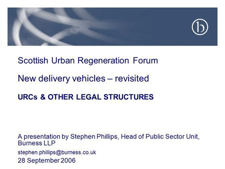 Scottish Urban Regeneration Forum New delivery vehicles – revisited URCs & OTHER LEGAL STRUCTURES A presentation by Stephen Phillips, Head of Public Sector.