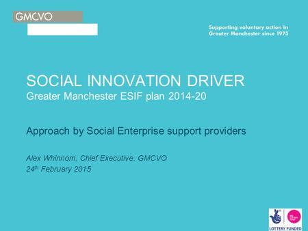 SOCIAL INNOVATION DRIVER Greater Manchester ESIF plan 2014-20 Approach by Social Enterprise support providers Alex Whinnom, Chief Executive. GMCVO 24 th.