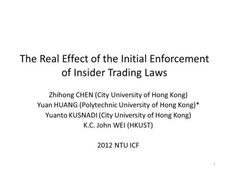 The Real Effect of the Initial Enforcement of Insider Trading Laws Zhihong CHEN (City University of Hong Kong) Yuan HUANG (Polytechnic University of Hong.