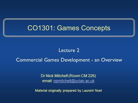 CO1301: Games Concepts Dr Nick Mitchell (Room CM 226)   Material originally prepared by Laurent Noel.