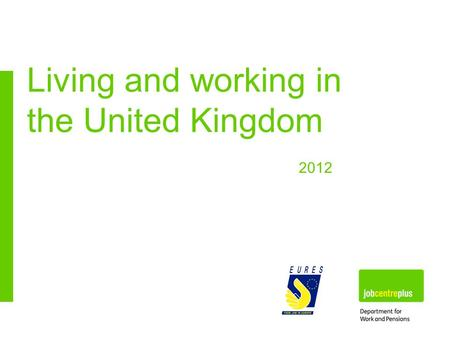 Living and working in the United Kingdom 2012. Jobcentre Plus www.direct.gov.uk www.nidirect.gov.uk What do you think of when you think of the UK? London.