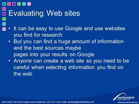 Need Help? Ask at the Enquiry Desk | telephone: 0191 227 4125 |   Evaluating Web sites It can be easy to use Google and.