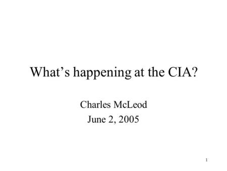 1 What's happening at the CIA? Charles McLeod June 2, 2005.