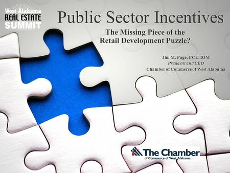 Public Sector Incentives The Missing Piece of the Retail Development Puzzle? Jim M. Page, CCE, IOM President and CEO Chamber of Commerce of West Alabama.