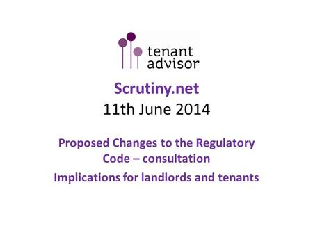 Scrutiny.net 11th June 2014 Proposed Changes to the Regulatory Code – consultation Implications for landlords and tenants.
