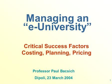 "1 Managing an ""e-University"" Critical Success Factors Costing, Planning, Pricing Professor Paul Bacsich Dipoli, 23 March 2004."