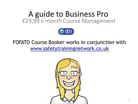 A guide to Business Pro £29.99 a month Course Management FOFATO Course Booker works in conjunction with www.safetytrainingnetwork.co.uk www.safetytrainingnetwork.co.uk.