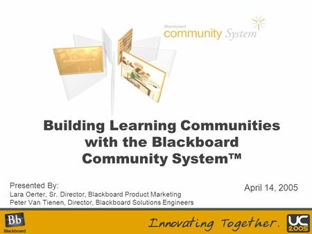 Building Learning Communities with the Blackboard Community System™ Presented By: Lara Oerter, Sr. Director, Blackboard Product Marketing Peter Van Tienen,