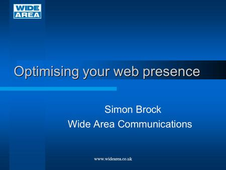 Optimising your web presence Simon Brock Wide Area Communications www.widearea.co.uk.
