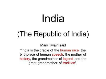 India (The Republic of India) Mark Twain said India is the cradle of the human race, the birthplace of human speech, the mother of history, the grandmother.