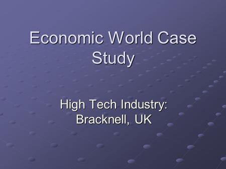 Economic World Case Study High Tech Industry: Bracknell, UK.