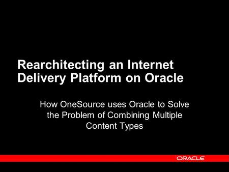 Rearchitecting an Internet Delivery Platform on Oracle How OneSource uses Oracle to Solve the Problem of Combining Multiple Content Types.