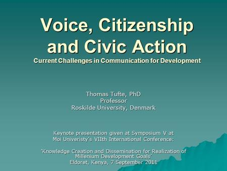 Voice, Citizenship and Civic Action Current Challenges in Communication for Development Thomas Tufte, PhD Professor Roskilde University, Denmark Keynote.