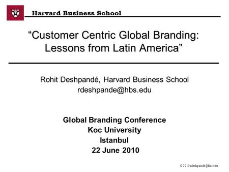 "© 2007 ""Customer Centric Global Branding: Lessons from Latin America"" Rohit Deshpandé, Harvard Business School Global."