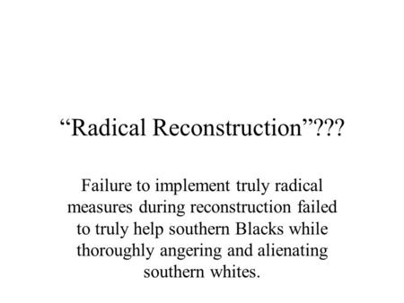 """Radical Reconstruction""??? Failure to implement truly radical measures during reconstruction failed to truly help southern Blacks while thoroughly angering."