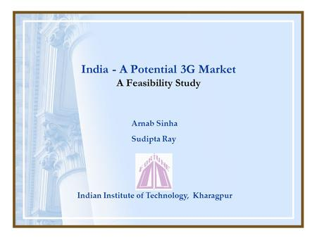 India - A Potential 3G Market A Feasibility Study Arnab Sinha Sudipta Ray Indian Institute of Technology, Kharagpur.