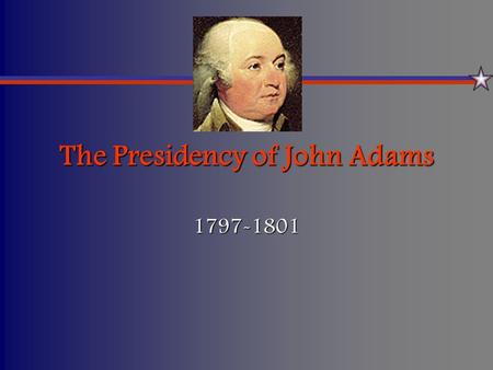 The Presidency of John Adams 1797-1801. A Contentious Beginning… Political parties had developed into powerful forces in the statesPolitical parties had.