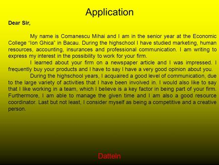 "Datteln Application Dear Sir, My name is Comanescu Mihai and I am in the senior year at the Economic College ""Ion Ghica"" in Bacau. During the highschool."