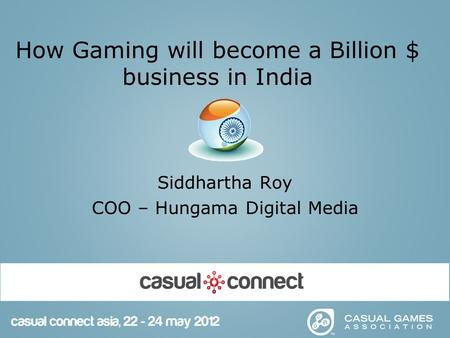 How Gaming will become a Billion $ business in India Siddhartha Roy COO – Hungama Digital Media.