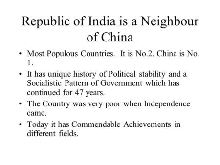 Republic of India is a Neighbour of China Most Populous Countries. It is No.2. China is No. 1. It has unique history of Political stability and a Socialistic.
