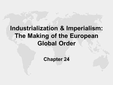 Industrialization & Imperialism: The Making of the European Global Order Chapter 24.