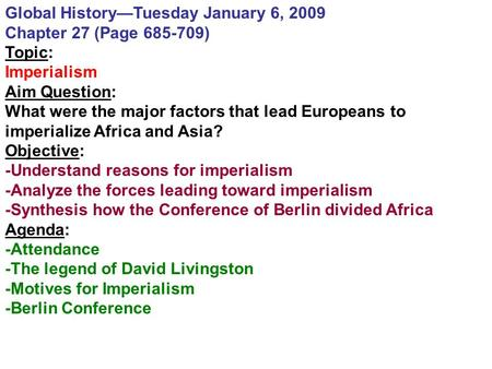 Global History—Tuesday January 6, 2009 Chapter 27 (Page 685-709) Topic: Imperialism Aim Question: What were the major factors that lead Europeans to imperialize.