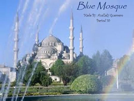 Blue Mosque Made By: Anallely Guerrero Period 10.