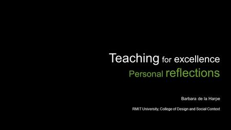Teaching for excellence Personal reflections Barbara de la Harpe RMIT University, College of Design and Social Context.