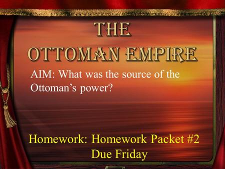 AIM: What was the source of the Ottoman's power? Homework: Homework Packet #2 Due Friday.