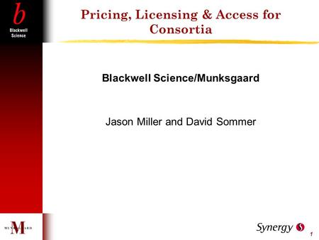 1 Pricing, Licensing & Access for Consortia Blackwell Science/Munksgaard Jason Miller and David Sommer.