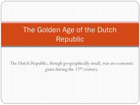 The Dutch Republic, though geographically small, was an economic giant during the 17 th century. The Golden Age of the Dutch Republic.