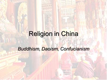 Religion in China Buddhism, Daoism, Confucianism.