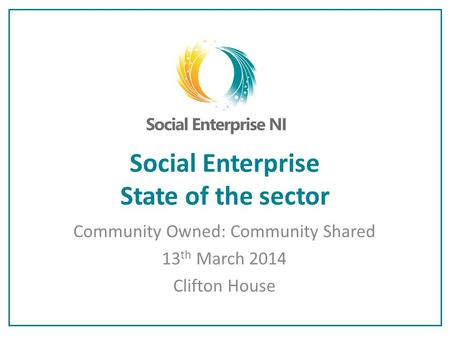 Social Enterprise State of the sector Community Owned: Community Shared 13 th March 2014 Clifton House.