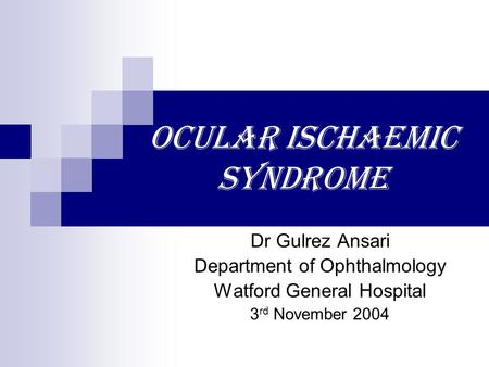 Ocular Ischaemic Syndrome Dr Gulrez Ansari Department of Ophthalmology Watford General Hospital 3 rd November 2004.