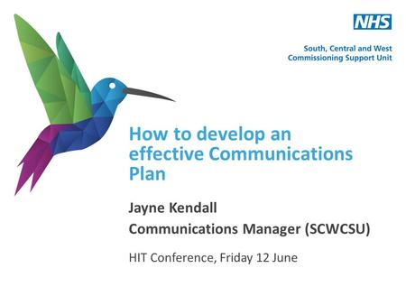 How to develop an effective Communications Plan Jayne Kendall Communications Manager (SCWCSU) HIT Conference, Friday 12 June.