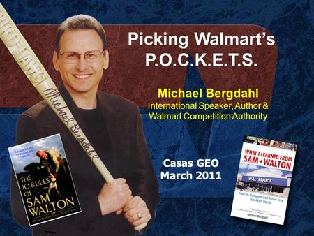 Picking Walmart's P.O.C.K.E.T.S. Michael Bergdahl International Speaker, Author & Walmart Competition Authority Casas GEO March 2011.