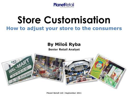 Store Customisation By Miloš Ryba Senior Retail Analyst Planet Retail Ltd | September 2011 How to adjust your store to the consumers.