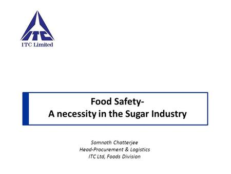 Food Safety- A necessity in the Sugar Industry Somnath Chatterjee Head-Procurement & Logistics ITC Ltd, Foods Division.