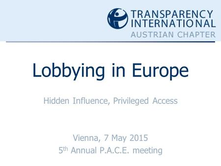 Lobbying in Europe Hidden Influence, Privileged Access Vienna, 7 May 2015 5 th Annual P.A.C.E. meeting.