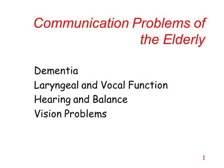 1 Communication Problems of the Elderly Dementia Laryngeal and Vocal Function Hearing and Balance Vision Problems.